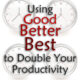 Using Good-Better-Best to Double Your Productivity