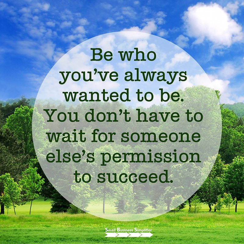 Be who you've always wanted to be. You don't have to wait for someone else's permission to succeed.