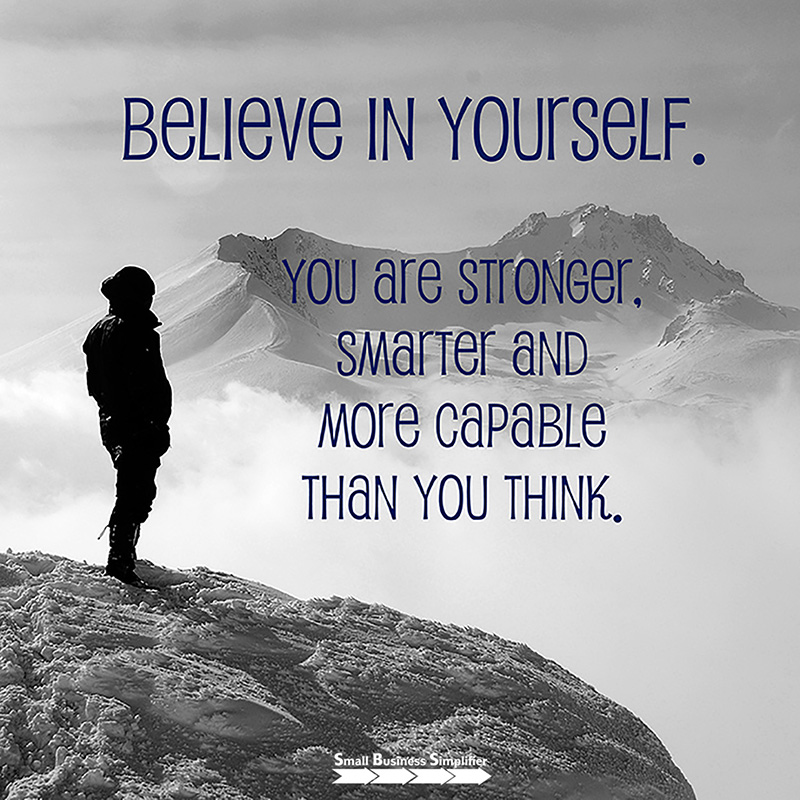 Believe in yourself. You are stronger, smarter and more capable than you think.