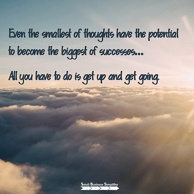 Even the smallest of thoughts have the potential to become the biggest of successes. . .  All you have to do is get up and get going.