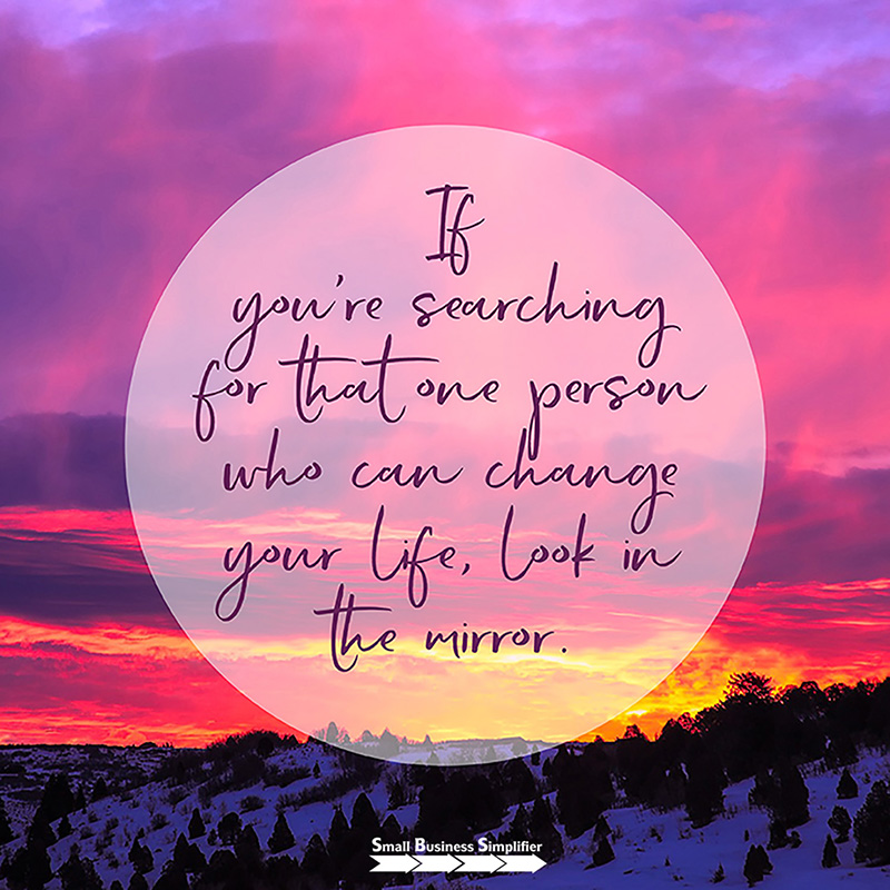If you're searching for that one person who can change your life, look in the mirror.