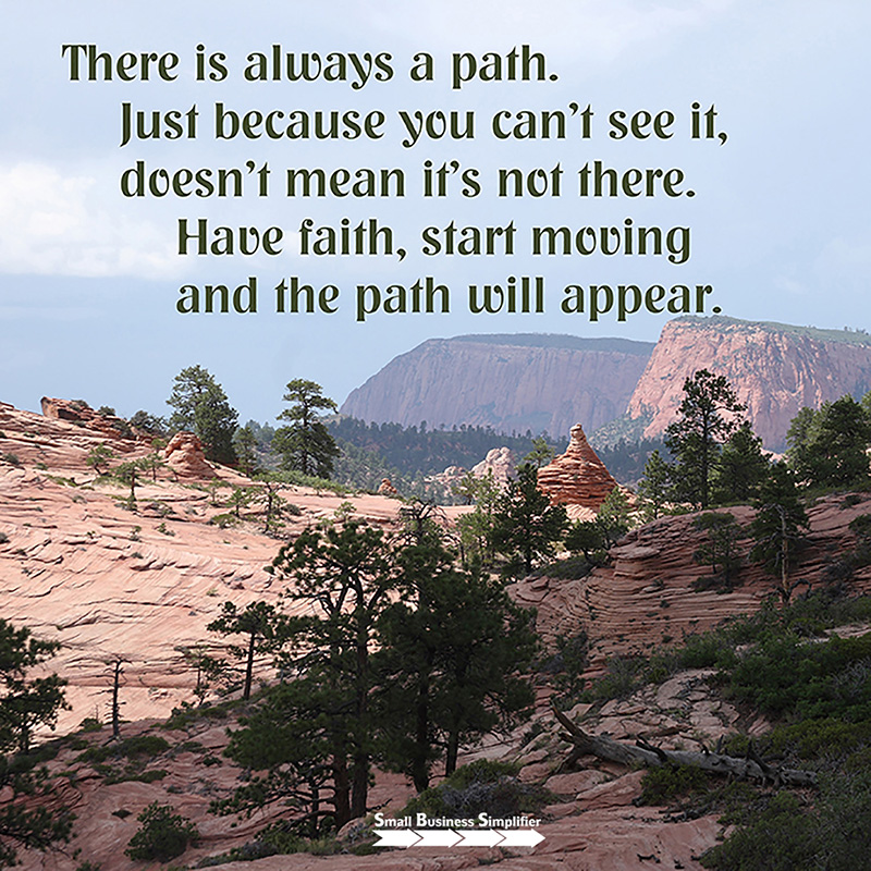 There is always a path. Just because you can't see it, doesn't mean it's not there. Have faith, start moving and the path will appear.