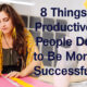8 Things Productive People Do to Be More Successful