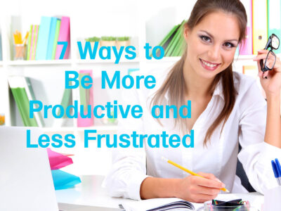 7 Ways to Be More Productive and Less Frustrated