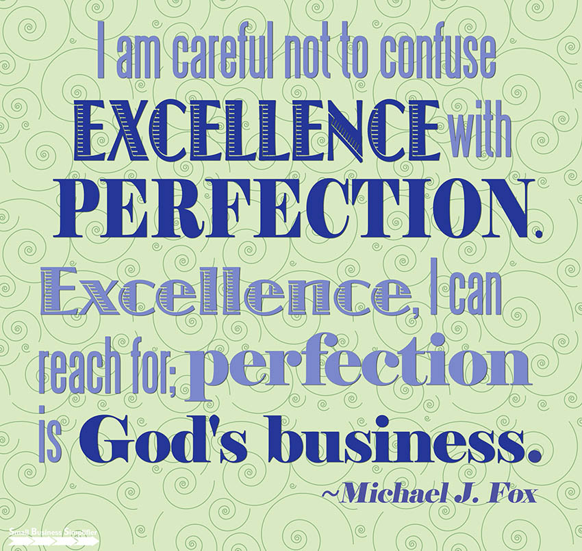 I am careful not to confuse excellence with perfection. Excellence, I can reach for; perfection is God's business.